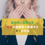【風俗初心者要注意】性病の危険性と回避する5つの方法